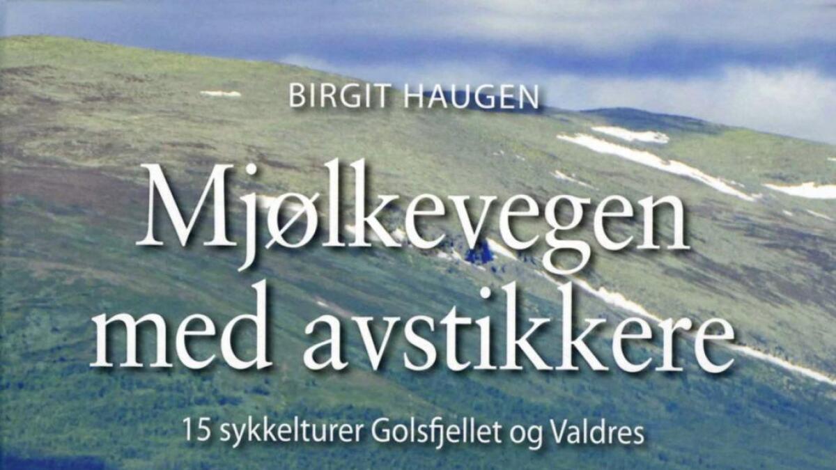 Mjølkevegen med avstikkere – 15 sykkelturar Golsfjellet og Valdres.